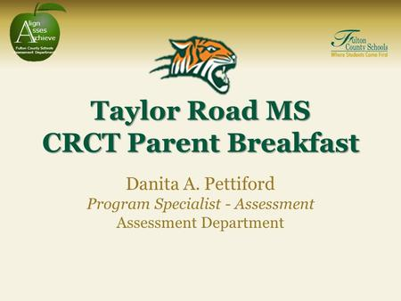 A lign sses s chieve Fulton County Schools Assessment Department Taylor Road MS CRCT Parent Breakfast Danita A. Pettiford Program Specialist - Assessment.