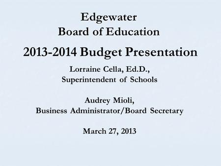 Edgewater Board of Education Lorraine Cella, Ed.D., Superintendent of Schools Audrey Mioli, Business Administrator/Board Secretary March 27, 2013 2013-2014.