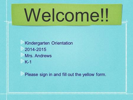 Welcome!! Kindergarten Orientation 2014-2015 Mrs. Andrews K-1 Please sign in and fill out the yellow form.