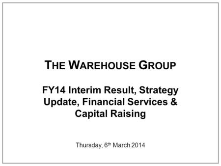 T HE W AREHOUSE G ROUP FY14 Interim Result, Strategy Update, Financial Services & Capital Raising Thursday, 6 th March 2014.