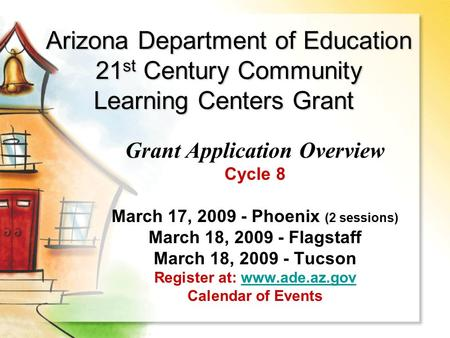 Arizona Department of Education 21 st Century Community Learning Centers Grant Grant Application Overview Cycle 8 March 17, 2009 - Phoenix (2 sessions)