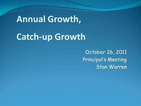 October 26, 2011 Principal's Meeting Stan Warren Annual Growth, Catch-up Growth.
