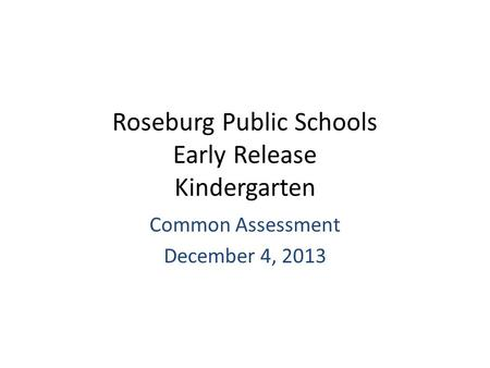 Roseburg Public Schools Early Release Kindergarten Common Assessment December 4, 2013.