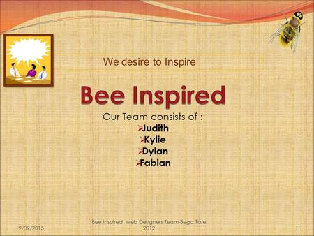 Our Team consists of :  Judith  Kylie  Dylan  Fabian 19/09/20151 Bee Inspired Web Designers Team-Bega Tafe 2012 We desire to Inspire.