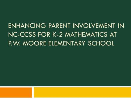 ENHANCING PARENT INVOLVEMENT IN NC-CCSS FOR K-2 MATHEMATICS AT P.W. MOORE ELEMENTARY SCHOOL.