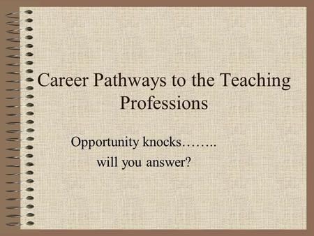 Career Pathways to the Teaching Professions Opportunity knocks…….. will you answer?
