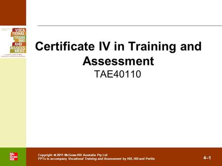 . Copyright  2011 McGraw-Hill Australia Pty Ltd PPTs to accompany Vocational Training and Assessment by Hill, Hill and Perlitz 4–1 TAE40110 Certificate.