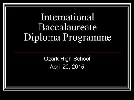 International Baccalaureate Diploma Programme Ozark High School April 20, 2015.