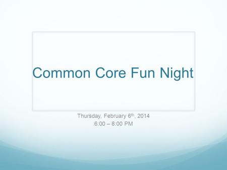 Common Core Fun Night Thursday, February 6 th, 2014 6:00 – 8:00 PM.