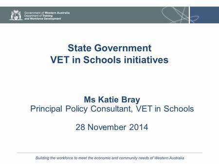 State Government VET in Schools initiatives Ms Katie Bray Principal Policy Consultant, VET in Schools 28 November 2014.