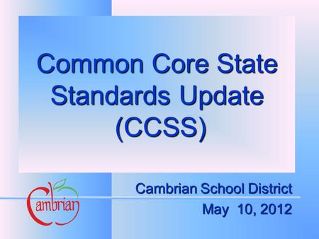 Common Core State Standards Update (CCSS) Cambrian School District May 10, 2012.