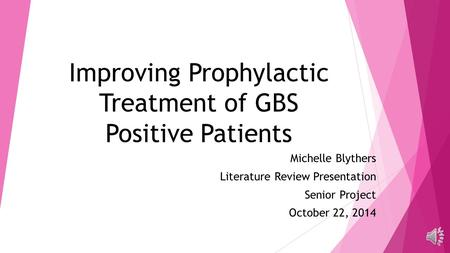 Improving Prophylactic Treatment of GBS Positive Patients Michelle Blythers Literature Review Presentation Senior Project October 22, 2014.