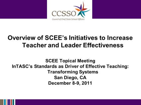 Overview of SCEE's Initiatives to Increase Teacher and Leader Effectiveness SCEE Topical Meeting InTASC's Standards as Driver of Effective Teaching: Transforming.