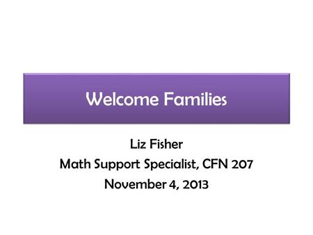 Welcome Families Liz Fisher Math Support Specialist, CFN 207 November 4, 2013.
