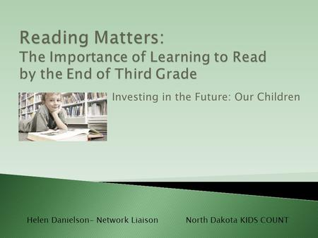 Investing in the Future: Our Children Helen Danielson- Network LiaisonNorth Dakota KIDS COUNT.