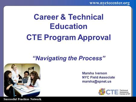 "Successful Practices Network www.nyctecenter.org Career & Technical Education CTE Program Approval ""Navigating the Process"" Marsha Iverson NYC Field Associate."