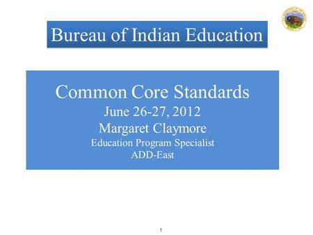 1 Common Core Standards June 26-27, 2012 Margaret Claymore Education Program Specialist ADD-East Bureau of Indian Education.