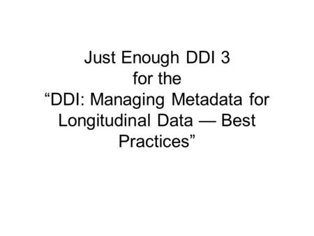 "Just Enough DDI 3 for the ""DDI: Managing Metadata for Longitudinal Data — Best Practices"""