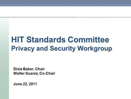 HIT Standards Committee Privacy and Security Workgroup Dixie Baker, Chair Walter Suarez, Co-Chair June 22, 2011.