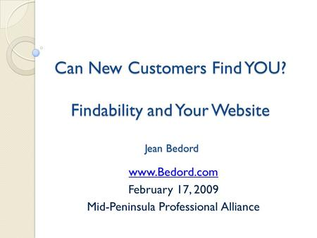 Can New Customers Find YOU? Findability and Your Website Jean Bedord www.Bedord.com February 17, 2009 Mid-Peninsula Professional Alliance.