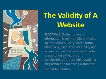 The Validity of A Website ELACC7W8: Gather relevant information from multiple print and digital sources, using search terms effectively; assess the credibility.