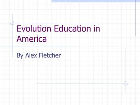 Evolution Education in America By Alex Fletcher. Historical Perspective  Rise of evolution education: 1859-1920  Birth of Evangelical creationism: 1920-1930.