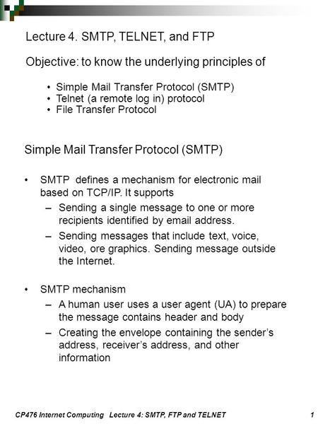 CP476 Internet Computing Lecture 4: SMTP, FTP and TELNET 1 Lecture 4. SMTP, TELNET, and FTP Objective: to know the underlying principles of Simple Mail.