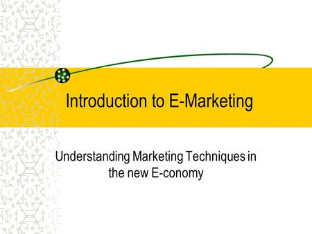 Introduction to E-Marketing Understanding Marketing Techniques in the new E-conomy.