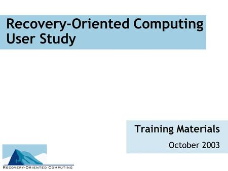 Recovery-Oriented Computing User Study Training Materials October 2003.