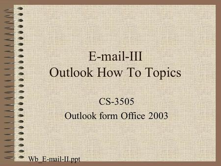 E-mail-III Outlook How To Topics CS-3505 Outlook form Office 2003 Wb_E-mail-II.ppt.