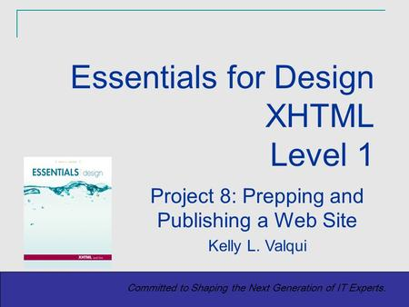 Copyright (c) 2004 Prentice-Hall. All rights reserved. 1 Committed to Shaping the Next Generation of IT Experts. Project 8: Prepping and Publishing a Web.
