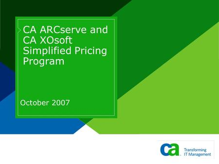 CA ARCserve and CA XOsoft Simplified Pricing Program October 2007.