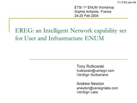 EREG: an Intelligent Network capability set for User and Infrastructure ENUM Tony Rutkowski VeriSign Switzerland Andrew Newton.