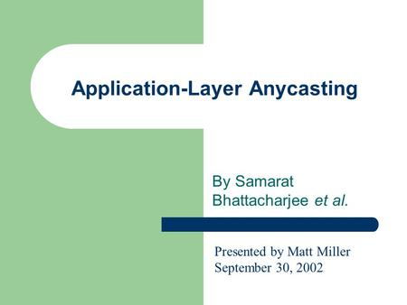 Application-Layer Anycasting By Samarat Bhattacharjee et al. Presented by Matt Miller September 30, 2002.
