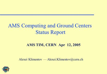 AMS TIM, CERN Apr 12, 2005 AMS Computing and Ground Centers Status Report Alexei Klimentov —