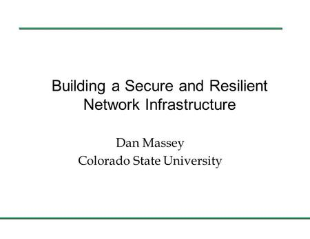 Building a Secure and Resilient Network Infrastructure Dan Massey Colorado State University.