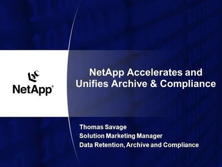 NetApp Accelerates and Unifies Archive & Compliance Thomas Savage Solution Marketing Manager Data Retention, Archive and Compliance.