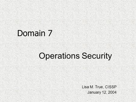 Operations Security Lisa M. True, CISSP January 12, 2004 Domain 7.