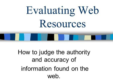 Evaluating Web Resources How to judge the authority and accuracy of information found on the web.