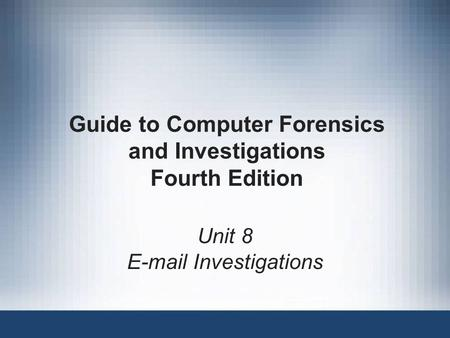 Guide to Computer Forensics and Investigations Fourth Edition Unit 8 E-mail Investigations.