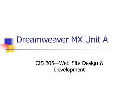 Dreamweaver MX Unit A CIS 205—Web Site Design & Development.