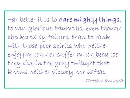 Far better it is to dare mighty things, to win glorious triumphs, even though checkered by failure, than to rank with those poor spirits who neither enjoy.