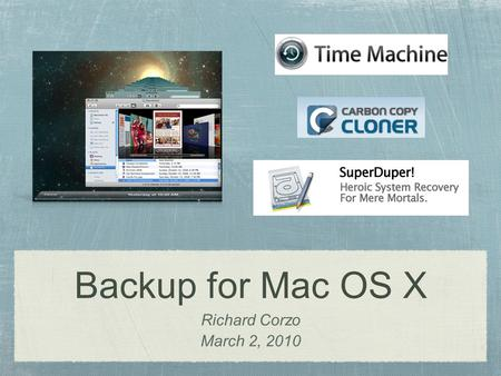 Backup for Mac OS X Richard Corzo March 2, 2010. Time Machine Built in to Leopard (10.5) and Snow Leopard (10.6) Requires external drive or Apple's Time.