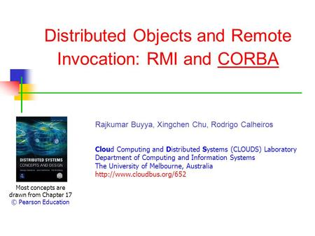 Distributed Objects and Remote Invocation: RMI and CORBA Most concepts are drawn from Chapter 17 © Pearson Education Rajkumar Buyya, Xingchen Chu, Rodrigo.