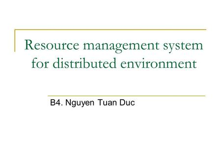 Resource management system for distributed environment B4. Nguyen Tuan Duc.