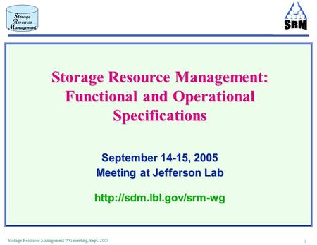 1 Storage Resource Management WG meeting, Sept. 2005 Storage Resource Management: Functional and Operational Specifications September 14-15, 2005 Meeting.