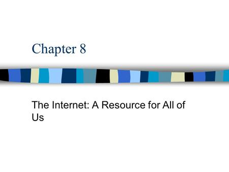 Chapter 8 The Internet: A Resource for All of Us.