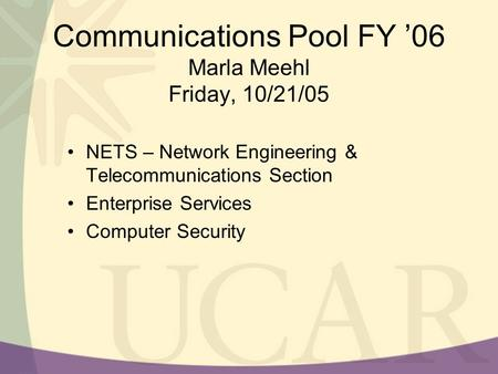 Communications Pool FY '06 Marla Meehl Friday, 10/21/05 NETS – Network Engineering & Telecommunications Section Enterprise Services Computer Security.