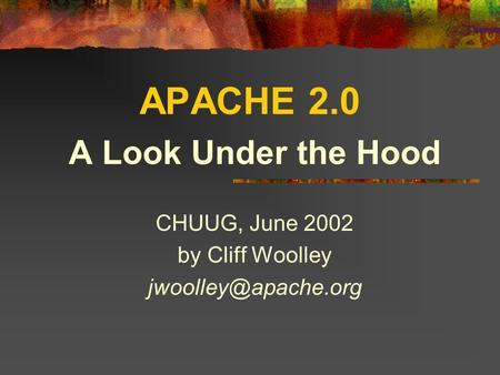 APACHE 2.0 A Look Under the Hood CHUUG, June 2002 by Cliff Woolley