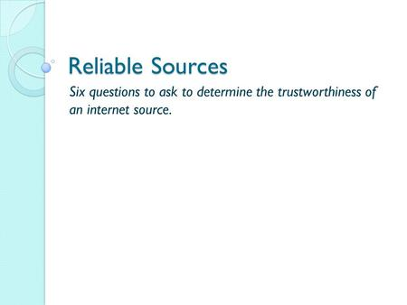 Reliable Sources Six questions to ask to determine the trustworthiness of an internet source.